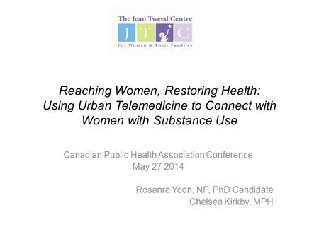 Reaching Women, Restoring Health: Using Urban Telemedicine to Connect with Women with Substance Use Canadian Public Health Association Conference May 27.