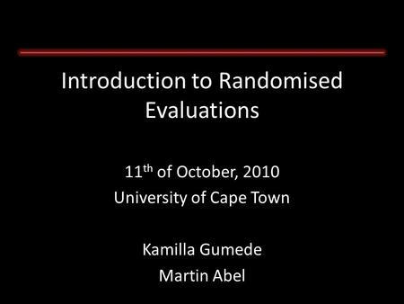 11 th of October, 2010 University of Cape Town Kamilla Gumede Martin Abel Introduction to Randomised Evaluations.