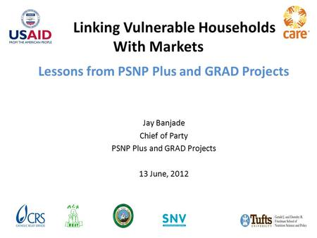 Lessons from PSNP Plus and GRAD Projects Jay Banjade Chief of Party PSNP Plus and GRAD Projects 13 June, 2012 Linking Vulnerable Households With Markets.