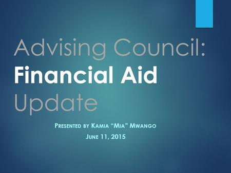 "Advising Council: Financial Aid Update P RESENTED BY K AMIA ""M IA "" M WANGO J UNE 11, 2015."
