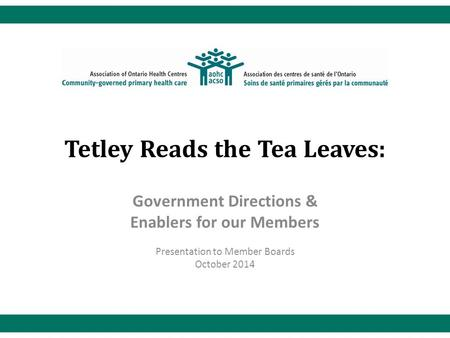 Tetley Reads the Tea Leaves: Government Directions & Enablers for our Members Presentation to Member Boards October 2014.