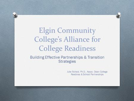 Elgin Community College's Alliance for College Readiness Building Effective Partnerships & Transition Strategies Julie Schaid, Ph.D., Assoc. Dean College.