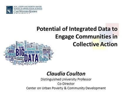 Potential of Integrated Data to Engage Communities in Collective Action Claudia Coulton Distinguished University Professor Co-Director Center on Urban.