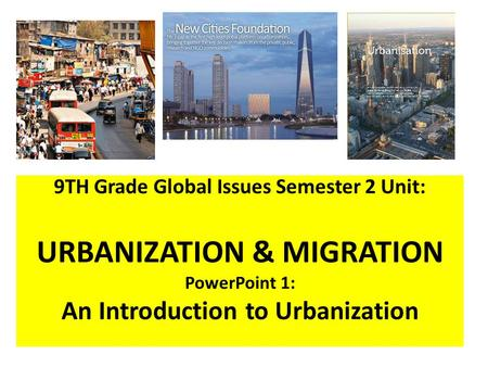 9TH Grade Global Issues Semester 2 Unit: URBANIZATION & MIGRATION PowerPoint 1: An Introduction to Urbanization.