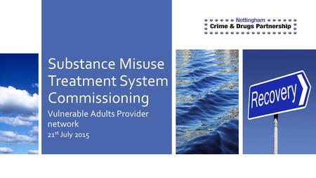 Substance Misuse Treatment System Commissioning Vulnerable Adults Provider network 21 st July 2015.