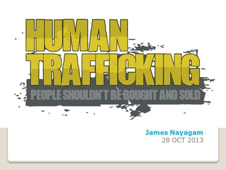 James Nayagam 28 OCT 2013. FACTS 27 Million people are victims of Modern Day Slavery The International Labor Organization estimates worldwide that there.