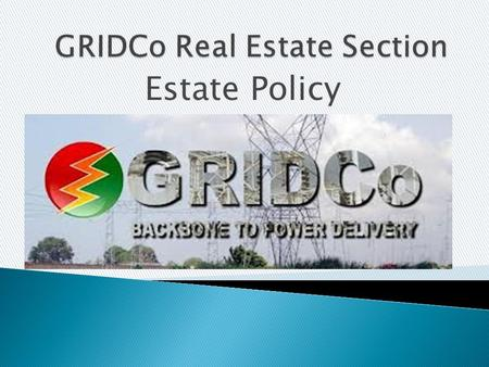 Estate Policy.  When GRIDCo was formed, there was the need to manage and maintain the company's properties in a manner which would support its operational.