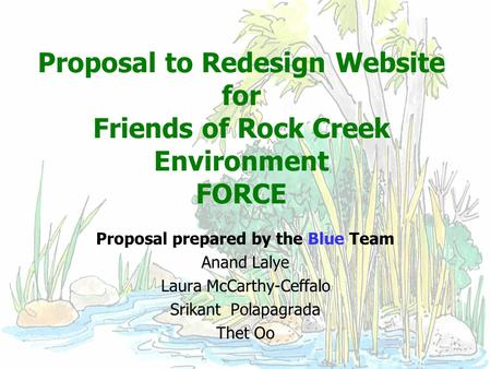 Proposal to Redesign Website for Friends of Rock Creek Environment FORCE Proposal prepared by the Blue Team Anand Lalye Laura McCarthy-Ceffalo Srikant.