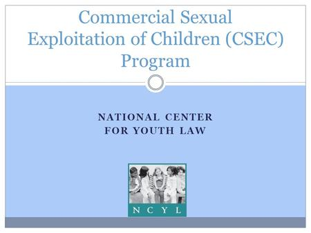 NATIONAL CENTER FOR YOUTH LAW Commercial Sexual Exploitation of Children (CSEC) Program.