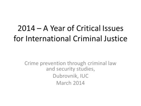 2014 – A Year of Critical Issues for International Criminal Justice Crime prevention through criminal law and security studies, Dubrovnik, IUC March 2014.