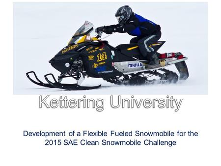 Development of a Flexible Fueled Snowmobile for the 2015 SAE Clean Snowmobile Challenge.