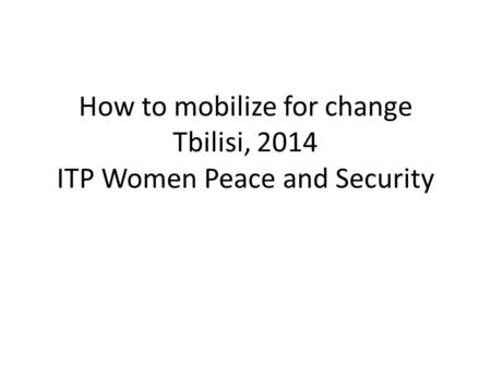 How to mobilize for change Tbilisi, 2014 ITP Women Peace and Security.