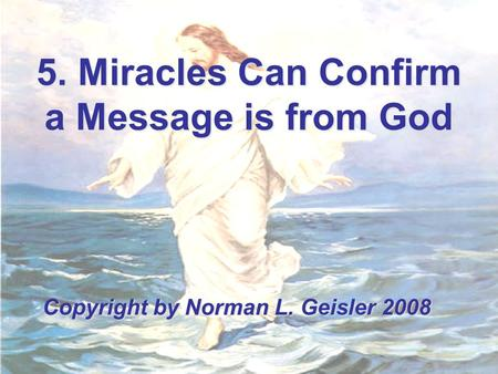 5. Miracles Can Confirm a Message is from God Copyright by Norman L. Geisler 2008.