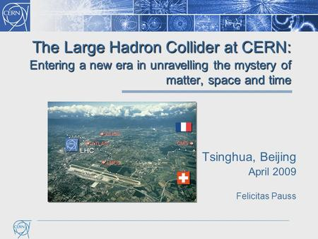 The Large Hadron Collider at CERN: Entering a new era in unravelling the mystery of matter, space and time Tsinghua, Beijing April 2009 Felicitas Pauss.