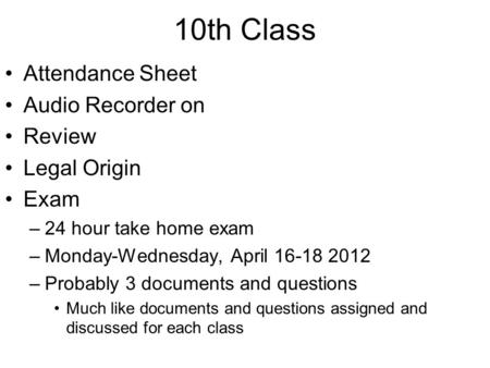 10th Class Attendance Sheet Audio Recorder on Review Legal Origin Exam –24 hour take home exam –Monday-Wednesday, April 16-18 2012 –Probably 3 documents.