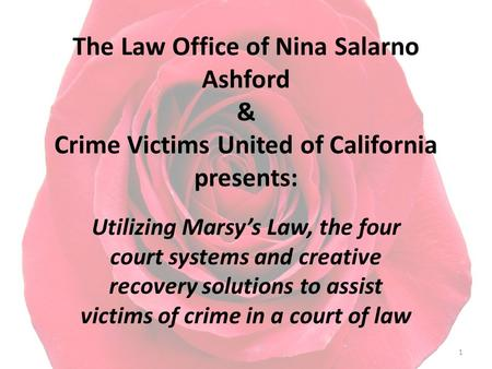 The Law Office of Nina Salarno Ashford & Crime Victims United of California presents: Utilizing Marsy's Law, the four court systems and creative recovery.
