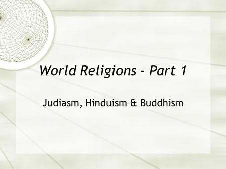 World Religions - Part 1 Judiasm, Hinduism & Buddhism.