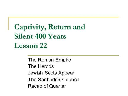 Captivity, Return and Silent 400 Years Lesson 22 The Roman Empire The Herods Jewish Sects Appear The Sanhedrin Council Recap of Quarter.