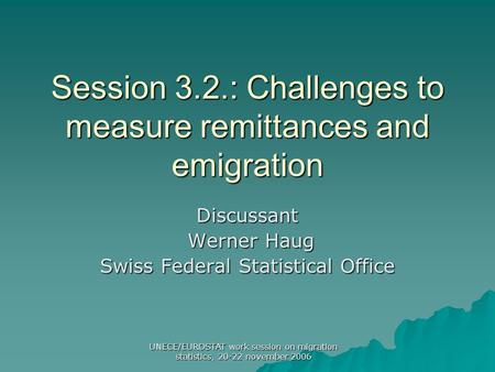 UNECE/EUROSTAT work session on migration statistics, 20-22 november 2006 Session 3.2.: Challenges to measure remittances and emigration Discussant Werner.