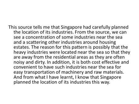 This source tells me that Singapore had carefully planned the location of its industries. From the source, we can see a concentration of some industries.