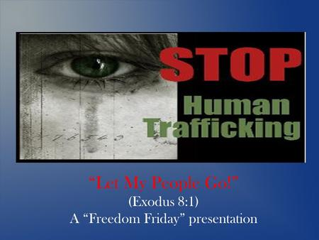 """Let My People Go!"" (Exodus 8:1) A ""Freedom Friday"" presentation."