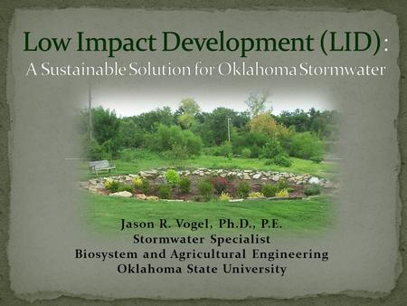 Jason R. Vogel, Ph.D., P.E. Stormwater Specialist Biosystem and Agricultural Engineering Oklahoma State University.