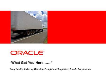 """What Got You Here……"" Greg Smith, Industry Director, Freight and Logistics, Oracle Corporation."