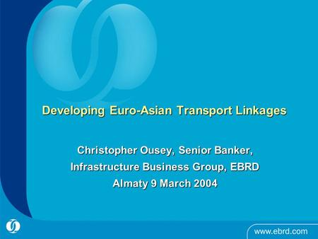 Developing Euro-Asian Transport Linkages Christopher Ousey, Senior Banker, Infrastructure Business Group, EBRD Almaty 9 March 2004.
