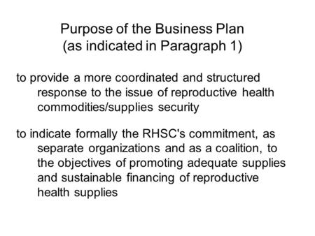 Purpose of the Business Plan (as indicated in Paragraph 1) to provide a more coordinated and structured response to the issue of reproductive health commodities/supplies.