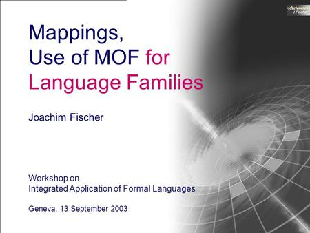 Workshop on Integrated Application of Formal Languages, Geneva 2003 1 J.Fischer Mappings, Use of MOF for Language Families Joachim Fischer Workshop on.