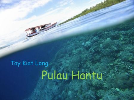 Tay Kiat Long Pulau Hantu. General background Located 8km south of mainland Singapore Off the Straits of Singapore Made up of two islets –Pulau Hantu.