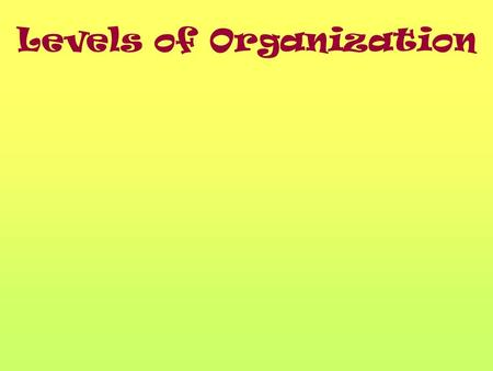 Levels of Organization. California Content Standard Standard 1: All living organism are composed of from just one to many trillions, whose details usually.