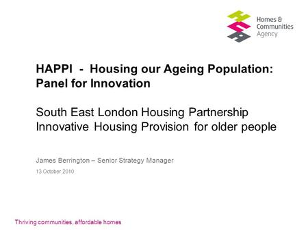 Thriving communities, affordable homes HAPPI - Housing our Ageing Population: Panel for Innovation South East London Housing Partnership Innovative Housing.