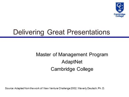 Delivering Great Presentations Master of Management Program AdaptNet Cambridge College Source: Adapted from the work of: New Venture Challenge 2002, Waverly.