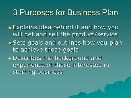 3 Purposes for Business Plan  Explains idea behind it and how you will get and sell the product/service  Sets goals and outlines how you plan to achieve.