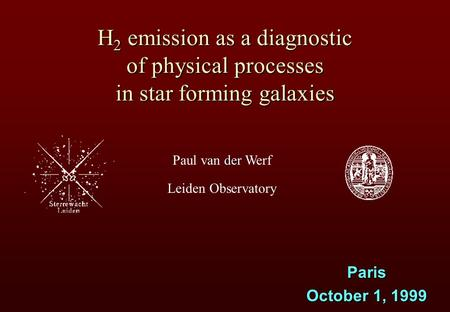 Der Paul van der Werf Leiden Observatory H 2 emission as a diagnostic of physical processes in star forming galaxies Paris October 1, 1999.