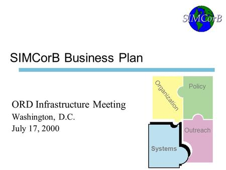 1 SIMCorB Business Plan ORD Infrastructure Meeting Washington, D.C. July 17, 2000 SIMCorB Organization Policy Systems Outreach.