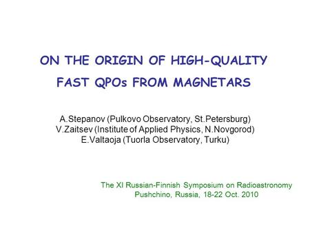 ON THE ORIGIN OF HIGH-QUALITY FAST QPOs FROM MAGNETARS A.Stepanov (Pulkovo Observatory, St.Petersburg) V.Zaitsev (Institute of Applied Physics, N.Novgorod)