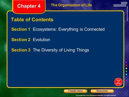 Copyright © by Holt, Rinehart and Winston. All rights reserved. ResourcesChapter menu The Organization of Life Chapter 4 Table of Contents Section 1 Ecosystems: