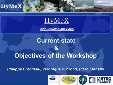 HyMeX  Current state & Objectives of the Workshop Philippe Drobinski, Véronique Ducrocq, Piero Lionello.