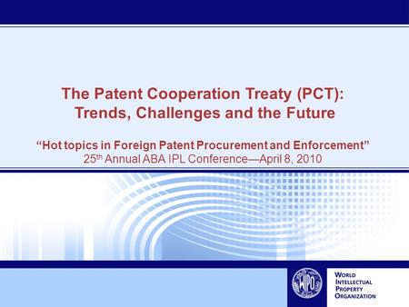 "The Patent Cooperation Treaty (PCT): Trends, Challenges and the Future ""Hot topics in Foreign Patent Procurement and Enforcement"" 25 th Annual ABA IPL."