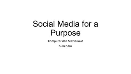 Social Media for a Purpose Komputer dan Masyarakat Suhendro.