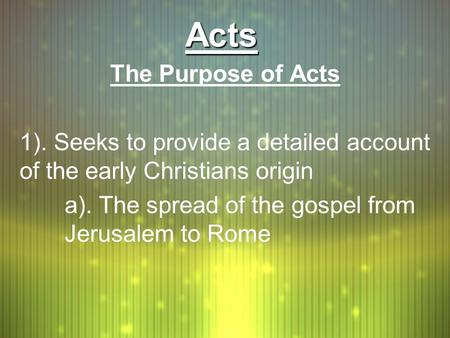 ActsActs The Purpose of Acts 1). Seeks to provide a detailed account of the early Christians origin a). The spread of the gospel from Jerusalem to Rome.