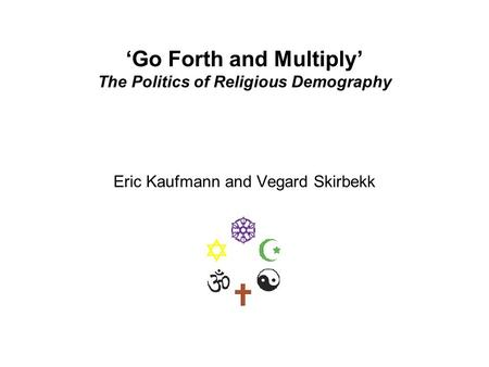 'Go Forth and Multiply' The Politics of Religious Demography Eric Kaufmann and Vegard Skirbekk.