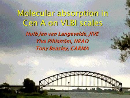 Molecular absorption in Cen A on VLBI scales Huib Jan van Langevelde, JIVE Ylva Pihlström, NRAO Tony Beasley, CARMA.