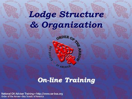 National OA Adviser Training  Order of the Arrow Boy Scouts of America Lodge Structure & Organization On-line Training.
