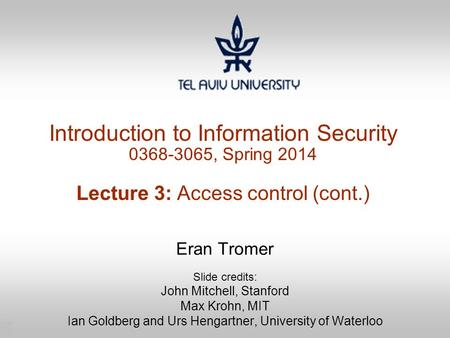 1 Introduction to Information Security 0368-3065, Spring 2014 Lecture 3: Access control (cont.) Eran Tromer Slide credits: John Mitchell, Stanford Max.