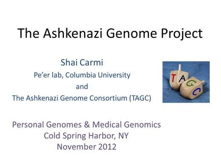 The Ashkenazi Genome Project Shai Carmi Pe'er lab, Columbia University and The Ashkenazi Genome Consortium (TAGC) Personal Genomes & Medical Genomics Cold.
