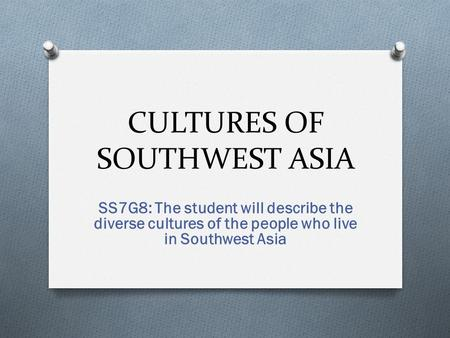 CULTURES OF SOUTHWEST ASIA SS7G8: The student will describe the diverse cultures of the people who live in Southwest Asia.