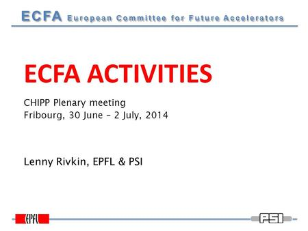 ECFA European Committee for Future Accelerators ECFA ACTIVITIES Lenny Rivkin, EPFL & PSI CHIPP Plenary meeting Fribourg, 30 June – 2 July, 2014.